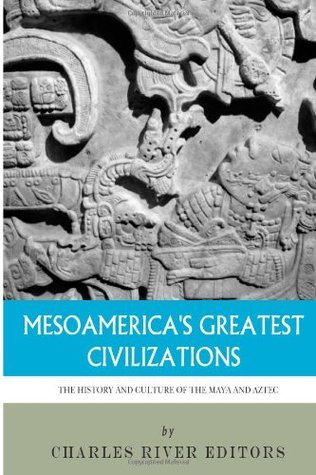 Mesoamericas Greatest Civilizations: The History and Culture of the Maya and Aztec Charles River Editors