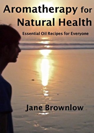 Aromatherapy for Natural Health - Essential Oil Recipes for Everyone  by  Jane Brownlow