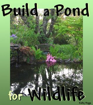Build a Pond for Wildlife  by  Kathy Biggs