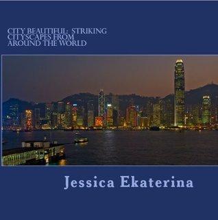 City Beautiful: Striking Cityscapes from Around the World Jessica Ekaterina