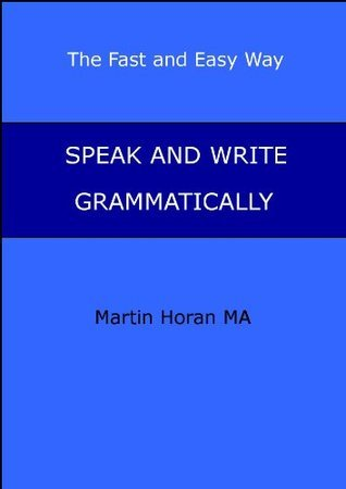 Speak and Write Grammatically - The Fast and Easy Way (2)  by  Martin Horan