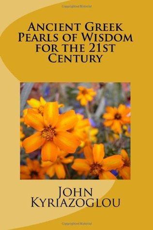 Ancient Greek Pearls of Wisdom for the 21st Century: An Approach (the Pandora Way) and a Road Map to a Happier and More Balanced Personal and Business Life in the 21st Century  by  John Kyriazoglou