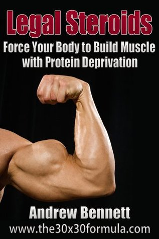 Legal Steroids: Force Your Body to Build Muscle with Protein Deprivation  by  Andrew Bennett