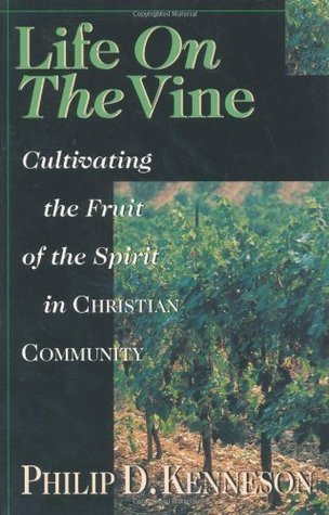 Life on the Vine: Cultivating the Fruit of the Spirit in Christian Community  by  Philip D. Kenneson