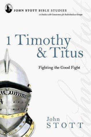 John Stott Bible Studies - 1 Timothy & Titus: Fighting the Good Fight John R.W. Stott