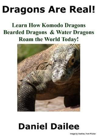 Dragons Are Real! A Kids Book About Komodo Dragons, Bearded Dragons and Water Dragons  by  Daniel Dailee