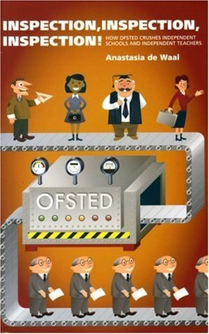 Inspection, Inspection, Inspection: How OfSTED Crushes Independent Schools and Independent Teachers Anastasia de Waal