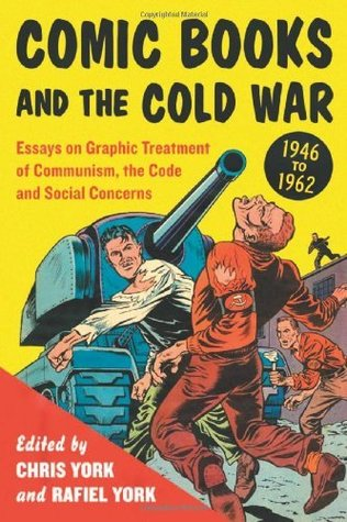 Comic Books and the Cold War, 1946-1962: Essays on Graphic Treatment of Communism, the Code and Social Concerns  by  Rafiel York