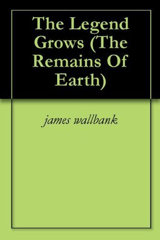 The Legend Grows (The Remains Of Earth book2) James Wallbank