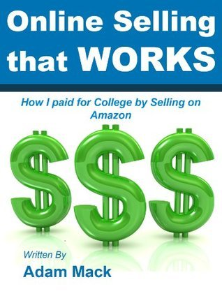 Online Selling That Works: How I paid for College  by  Selling on Amazon by Adam Mack