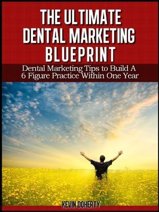 The Ultimate Dental Marketing Blueprint: Dental Marketing Tips to Build a 6 Figure Practice Within 1 Year Kevin Doherty