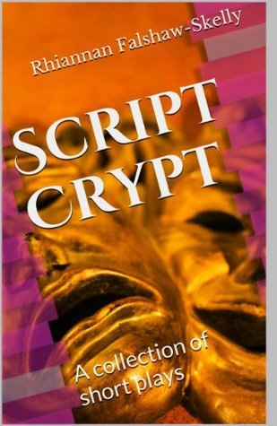 Script Crypt: A collection of short plays Rhiannan Falshaw-Skelly