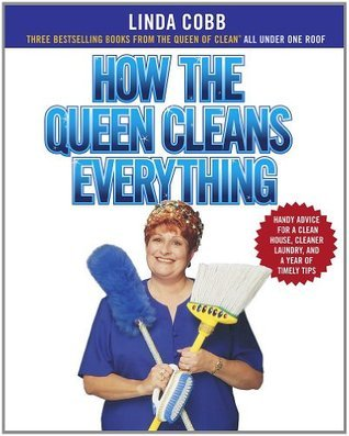 How the Queen Cleans Everything : Handy Advice for a Clean House, Cleaner Laundry, and a Year of Timely Tips Linda Cobb