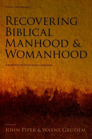 Recovering Biblical Manhood And Womanhood: Reponse To Evangelical Feminism John Piper