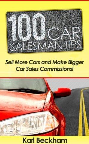 100 Car Salesman Tips - Sell More Cars and Make Bigger Car Sales Commissions Karl Beckham