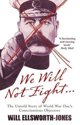We Will Not Fight: The Untold Story of WW1s Conscientious Objectors Will Ellsworth-Jones