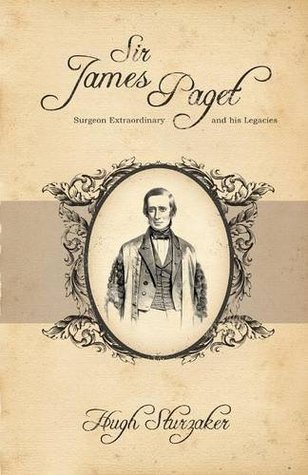 Sir James Paget: Surgeon Extraordinary and His Legacies Hugh Sturzaker