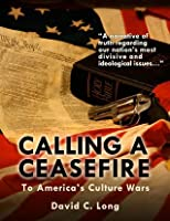 Calling a Cease Fire to Americas Culture Wars  by  David   Long