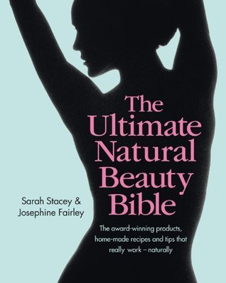 The Ultimate Natural Beauty Bible: The award-winning products, home-made recipes and tips that really work - naturally Sarah Stacey