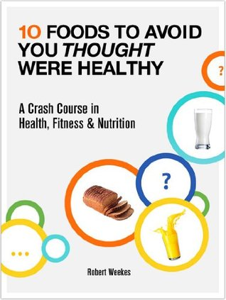 10 Foods to Avoid You Thought Were Healthy - A Crash Course in Health, Fitness & Nutrition  by  Robert Weekes