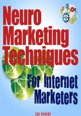 Neuromaketing Techniques for Internet Marketing: Discover The 7 Under-The-Radar Secrets That Force People To Buy. Las George