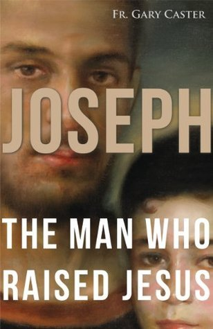 Joseph, the Man Who Raised Jesus Gary Caster