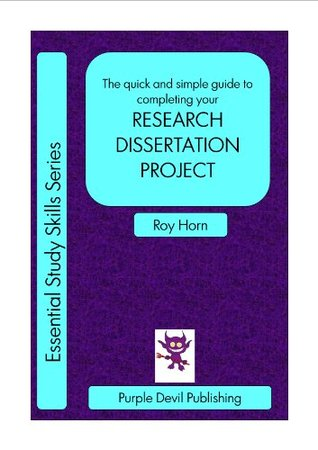 The quick and simple guide to completing your RESEARCH DISSERTATION PROJECT (Essential Study Skills Series) Roy Horn