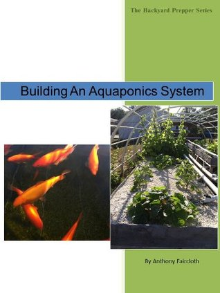 Building An Aquaponics System (The Backyard Prepper Series)  by  Anthony Faircloth