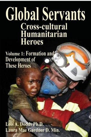 Global Servants Cross-cultural Humanitarian Heroes Volume 1 Formation and Development of These Heroes  by  Laura Gardner