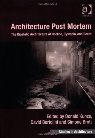 Architecture Post Mortem: The Diastolic Architecture of Decline, Dystopia, and Death Donald Kunze