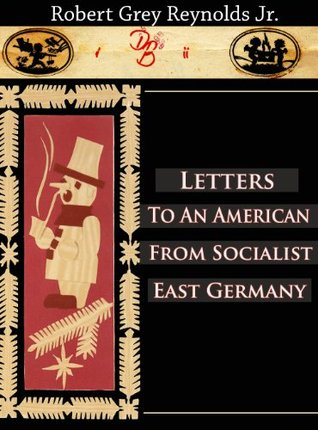 Letters To An American From Socialist East Germany Robert Grey Reynolds Jr.