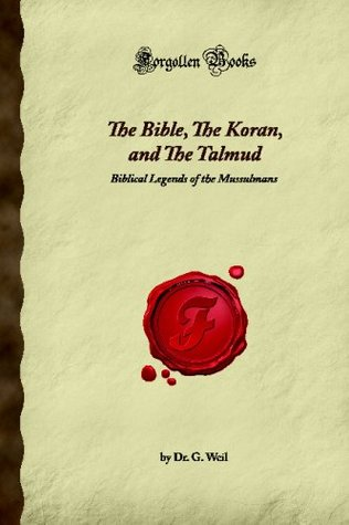The Bible, The Koran, and The Talmud: Biblical Legends of the Mussulmans (Forgotten Books) G. Weil