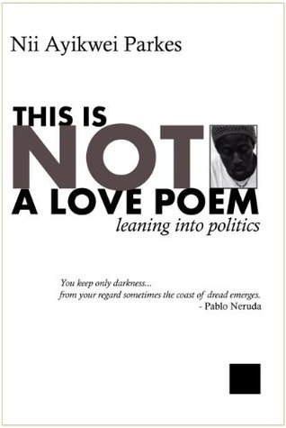 This is Not a Love Poem  by  Nii Ayikwei Parkes