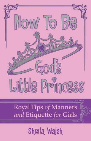 How to Be Gods Little Princess: Royal Tips on Manners and Etiquette for Girls Sheila Walsh