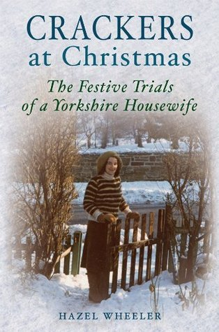 Crackers At Christmas: The Festive Trials Of A Yorkshire Housewife Hazel Wheeler