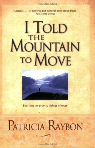 I Told the Mountain to Move: Learning to Pray So Things Change Patricia Raybon