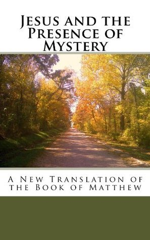 Jesus and the Presence of Mystery, A New Translation of the Book of Matthew  by  John Michael Wine