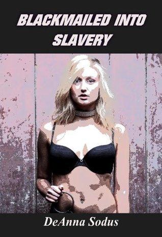 Blackmailed Into Slavery - Book 1 DeAnna Sodus