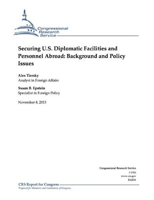 Securing U.S. Diplomatic Facilities and Personnel Abroad: Background and Policy Issues  by  Alex Tiersky