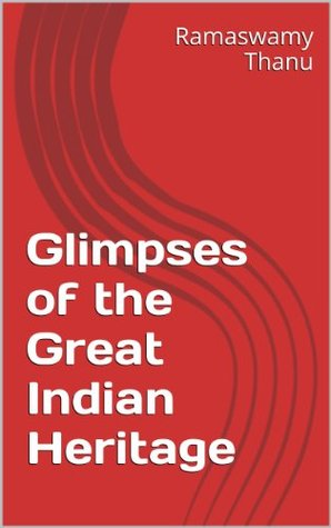 Glimpses of the Great Indian Heritage  by  Ramaswamy Thanu