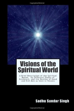 Visions of the Spiritual World: A Brief Description of the Spiritual Realm, Its Different States of Existence, and the Destiny of Good and Evil Men as Seen in Visions  by  Sadhu Sundar Singh