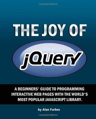 The Joy of Jquery: A Beginners Guide to the Worlds Most Popular JavaScript Library Alan Forbes