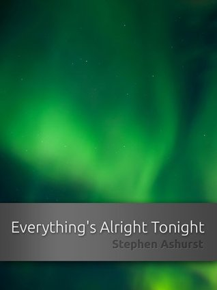 Everythings Alright Tonight  by  Stephen Ashurst