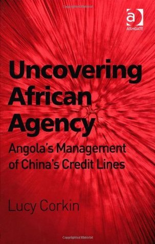 Uncovering African Agency: Angolas Management of Chinas Credit Lines Lucy Corkin