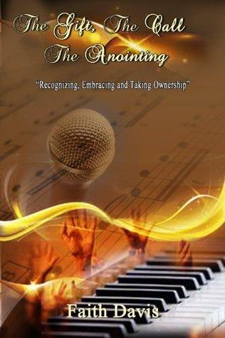 The Gift, The Call, The Anointing  by  Faith A. Davis