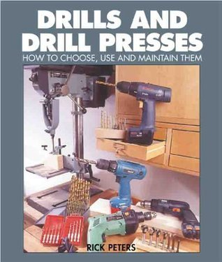 Drills And Drill Presses: How To Choose, Use And Maintain Them  by  Rick Peters