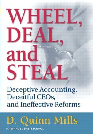 Wheel, Deal, and Steal: Deceptive Accounting, Deceitful CEOs, and Ineffective Reforms  by  Daniel Quinn Mills