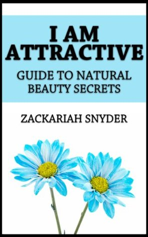 I Am Attractive: Guide to Natural Beauty Secrets  by  Zackariah Snyder