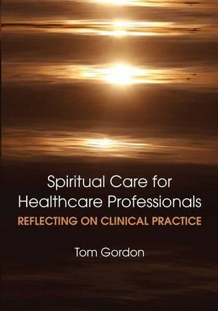 Reflecting on Clinical Practice Spiritual Care for Healthcare Professionals Tom Gordon