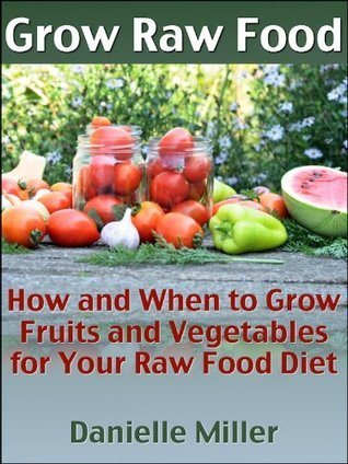 Grow Raw Food: How and When to Grow Fruits and Vegetables for Your Raw Food Diet Danielle Miller